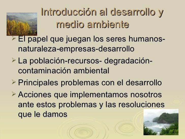 Introducción al desarrollo y medio ambiente <ul><li>El papel que juegan los seres humanos-naturaleza-empresas-desarrollo <...