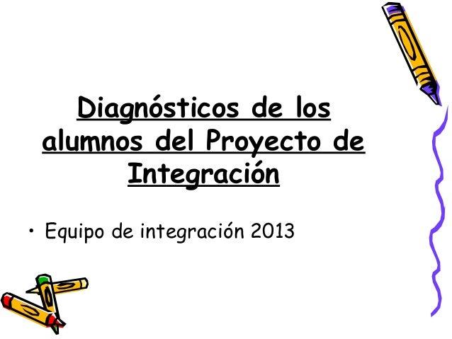 Diagnósticos de los alumnos del Proyecto de Integración • Equipo de integración 2013