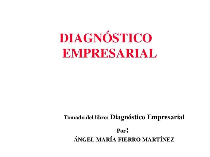 <ul><li>DIAGNÓSTICO EMPRESARIAL </li></ul>Tomado del libro:  Diagnóstico Empresarial Por :  ÁNGEL MARÍA FIERRO MARTÍNEZ
