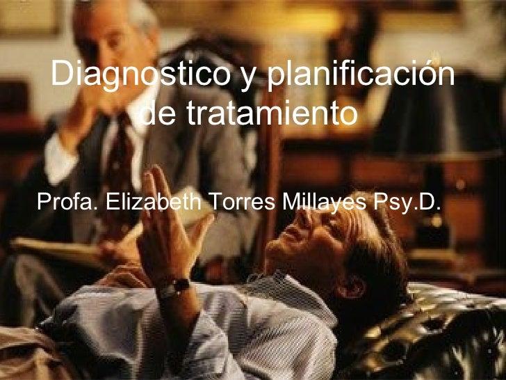 Diagnostico y planificación de tratamiento  Profa. Elizabeth Torres Millayes Psy.D.
