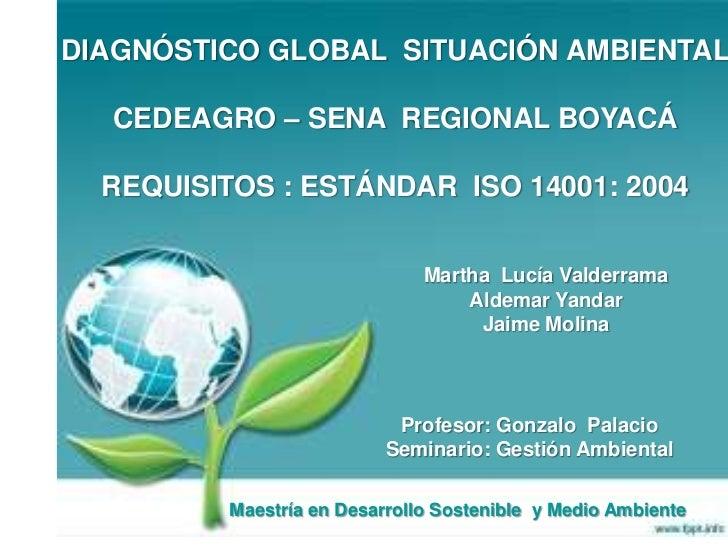 DIAGNÓSTICO GLOBAL SITUACIÓN AMBIENTAL  <br />CEDEAGRO – SENA  REGIONAL BOYACÁ<br />REQUISITOS : ESTÁNDAR  ISO 14001: 2004...
