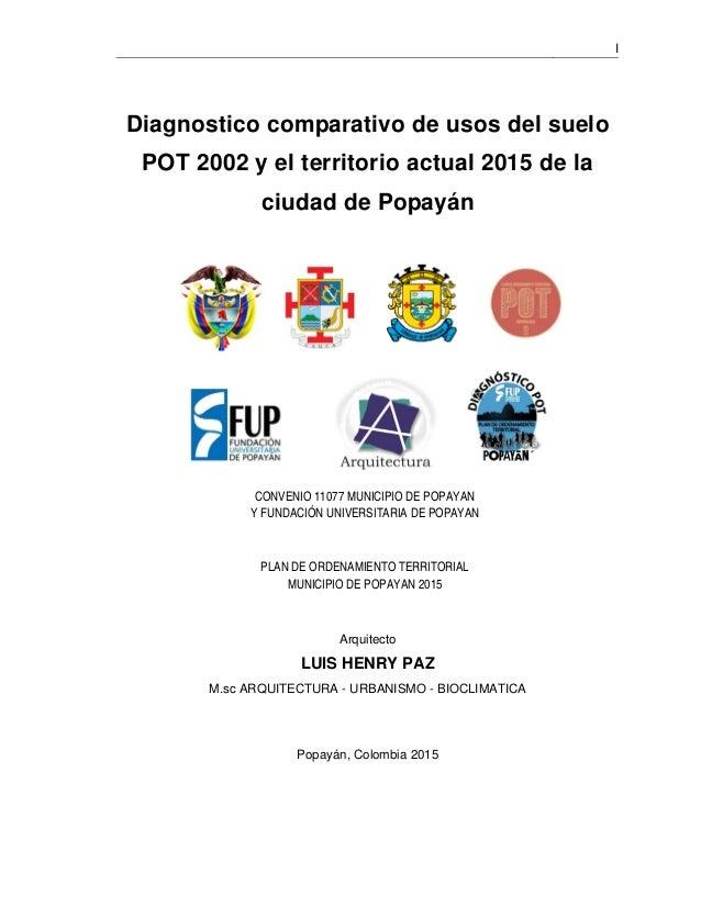 I Diagnostico comparativo de usos del suelo POT 2002 y el territorio actual 2015 de la ciudad de Popayán PLAN DE ORDENAMIE...