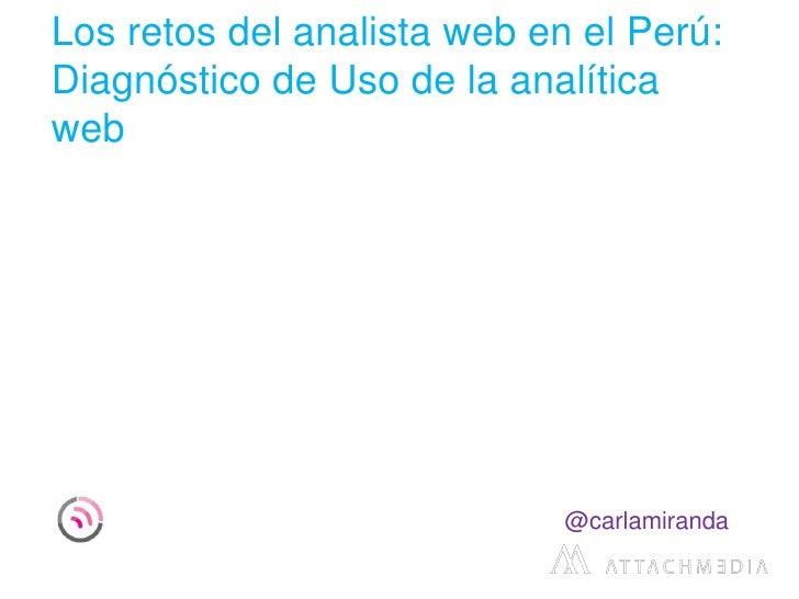 Los retos del analista web en el Perú:Diagnóstico de Uso de la analíticaweb                             @carlamiranda