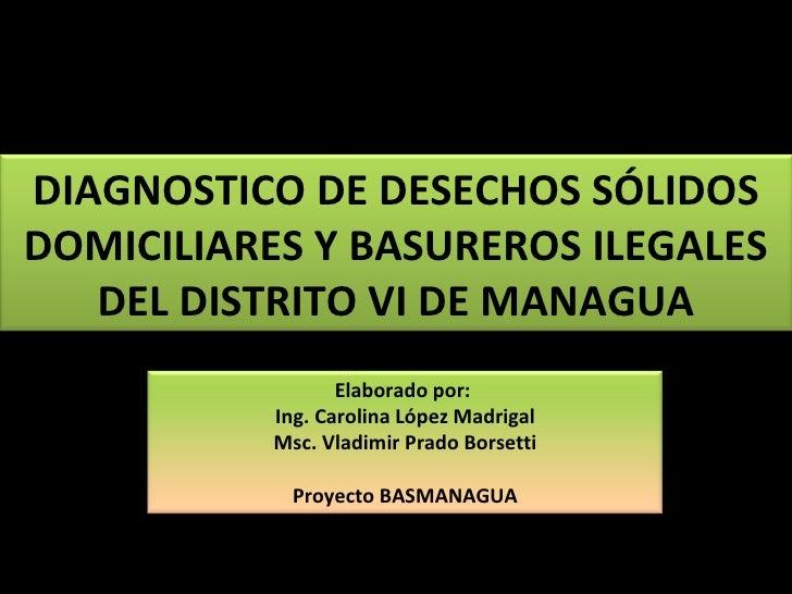 DIAGNOSTICO DE DESECHOS SÓLIDOS DOMICILIARES Y BASUREROS ILEGALES DEL DISTRITO VI DE MANAGUA Elaborado por:  Ing. Carolina...