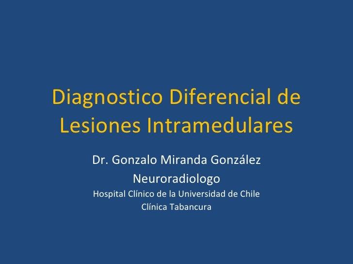 Diagnostico Diferencial de Lesiones Intramedulares Dr. Gonzalo Miranda González Neuroradiologo Hospital Clínico de la Univ...