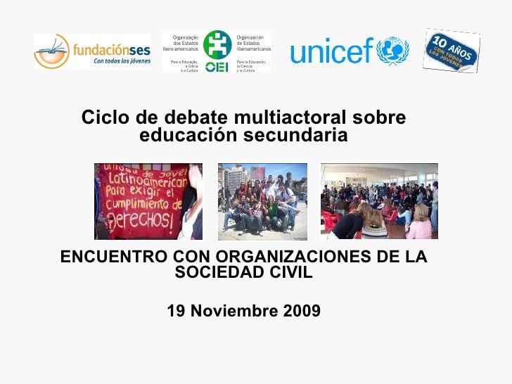 Ciclo de debate multiactoral sobre educación secundaria ENCUENTRO CON ORGANIZACIONES DE LA SOCIEDAD CIVIL 19 Noviembre 2009