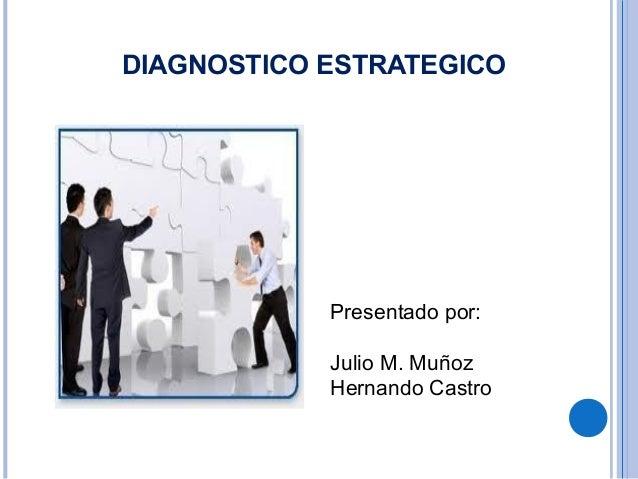DIAGNOSTICO ESTRATEGICO            Presentado por:            Julio M. Muñoz            Hernando Castro