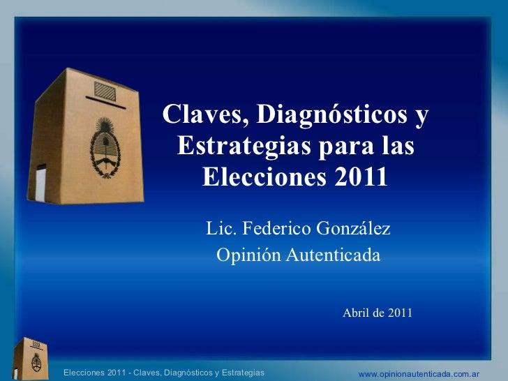 Claves, Diagnósticos y Estrategias para las Elecciones 2011 Lic. Federico González  Opinión Autenticada  Abril de 2011