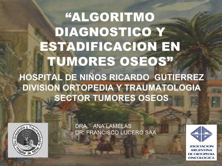 """""""ALGORITMO     DIAGNOSTICO Y   ESTADIFICACION EN    TUMORES OSEOS""""HOSPITAL DE NIÑOS RICARDO GUTIERREZ DIVISION ORTOPEDIA Y..."""
