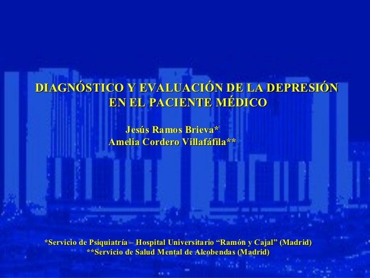 DIAGNÓSTICO Y EVALUACIÓN DE LA DEPRESIÓN  EN EL PACIENTE MÉDICO Jesús Ramos Brieva* Amelia Cordero Villafáfila** *Servicio...