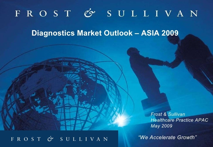 """ We Accelerate Growth"" Diagnostics Market Outlook – ASIA 2009 Frost & Sullivan  Healthcare Practice APAC May 2009"