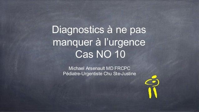 Diagnostics à ne pas manquer à l'urgence Cas NO 10 Michael Arsenault MD FRCPC Pédiatre-Urgentiste Chu Ste-Justine