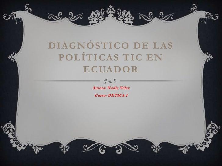 Diagnóstico de las políticas tic en Ecuador<br />Autora: Nadia Vélez<br />Curso: DETICA I<br />