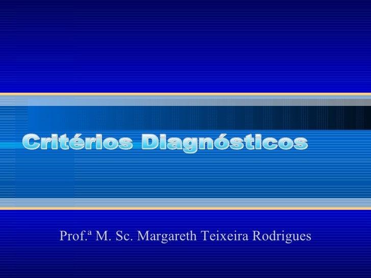 Prof.ª   M. Sc. Margareth Teixeira Rodrigues Critérios Diagnósticos