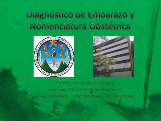 Francisco Javier Galvez Retolaza Universidad de San Carlos de Guatemala Ginecoobstetricia – Hospital General San Juan de D...