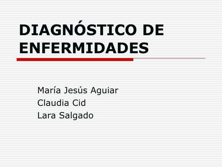 DIAGNÓSTICO DE ENFERMIDADES María Jesús Aguiar Claudia Cid Lara Salgado