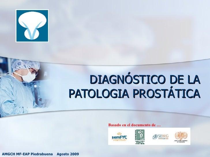 DIAGNÓSTICO DE LA PATOLOGIA PROSTÁTICA AMGCH MF-EAP Piedrabuena  Agosto 2009 Basado en el documento de …