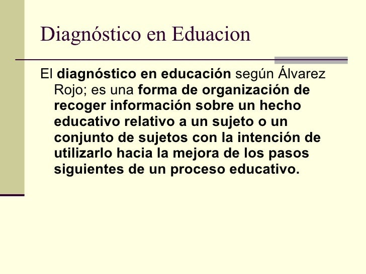 Diagnóstico en Eduacion <ul><li>El  diagnóstico en educación  según Álvarez Rojo; es una  forma de organización de recoger...