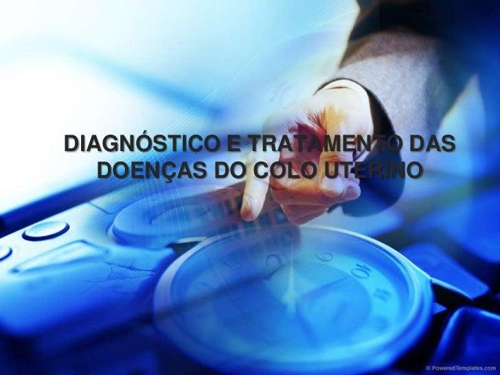 DIAGNÓSTICO E TRATAMENTO DAS DOENÇAS DO COLO UTERINO<br />