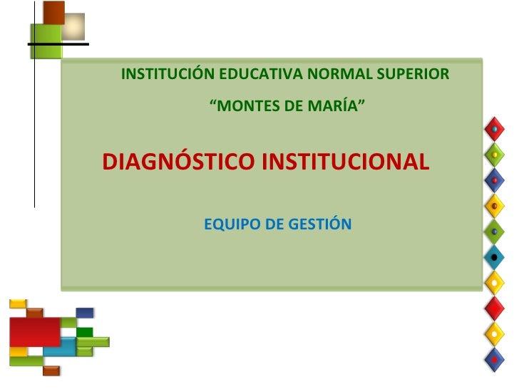 """INSTITUCIÓN EDUCATIVA NORMAL SUPERIOR """" MONTES DE MARÍA"""" DIAGNÓSTICO INSTITUCIONAL EQUIPO DE GESTIÓN"""