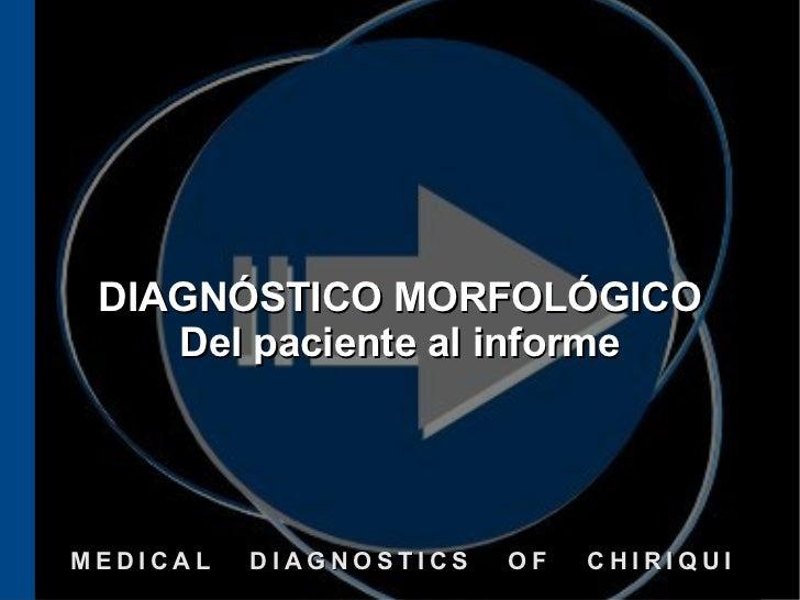 DIAGNÓSTICO MORFOLÓGICO    Del paciente al informeMEDICAL   DIAGNOSTICS   OF   CHIRIQUI