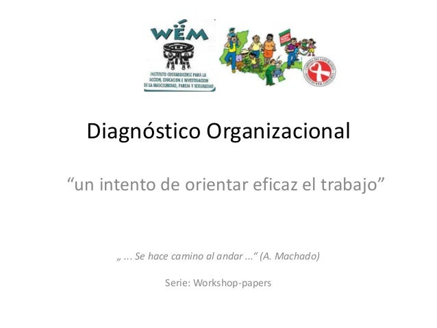 """Diagnóstico Organizacional """"un intento de orientar eficaz el trabajo""""  """" ... Se hace camino al andar ..."""" (A. Machado) Ser..."""