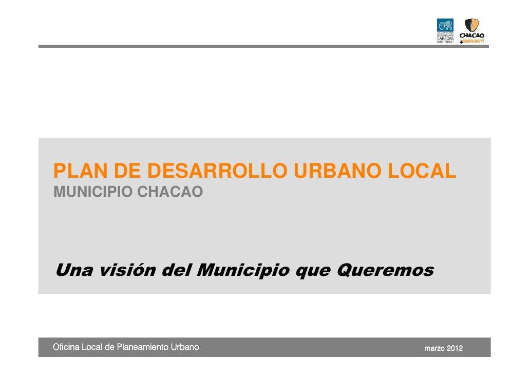 PLAN DE DESARROLLO URBANO LOCALMUNICIPIO CHACAOUna visión del Municipio que QueremosOficina Local de Planeamiento Urbano  ...