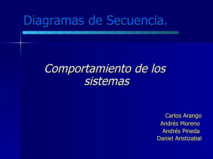 Diagramas de Secuencia.   Comportamiento de los  sistemas Carlos Arango Andrés Moreno  Andrés Pineda  Daniel Aristizabal