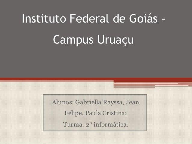 Instituto Federal de Goiás Campus Uruaçu  Alunos: Gabriella Rayssa, Jean  Felipe, Paula Cristina; Turma: 2° informática.
