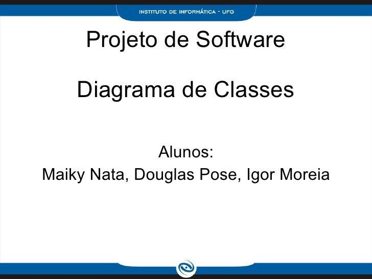 Projeto de Software Diagrama de Classes Alunos: Maiky Nata, Douglas Pose, Igor Moreia