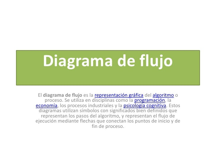 Diagrama de flujo El diagrama de flujo es la representación gráfica del algoritmo o     proceso. Se utiliza en disciplinas...
