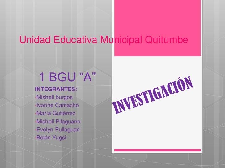 "Unidad Educativa Municipal Quitumbe    1 BGU ""A""   INTEGRANTES:   •Mishell burgos   •Ivonne Camacho   •María Gutiérrez   •..."