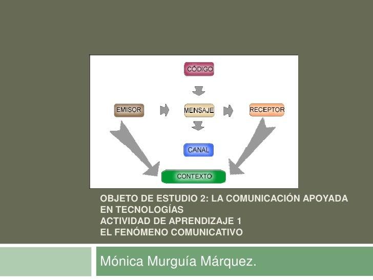 OBJETO DE ESTUDIO 2: LA COMUNICACIÓN APOYADAEN TECNOLOGÍASACTIVIDAD DE APRENDIZAJE 1EL FENÓMENO COMUNICATIVOMónica Murguía...