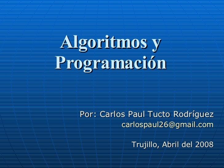 Algoritmos y Programación Por: Carlos Paul Tucto Rodríguez [email_address] Trujillo, Abril del 2008