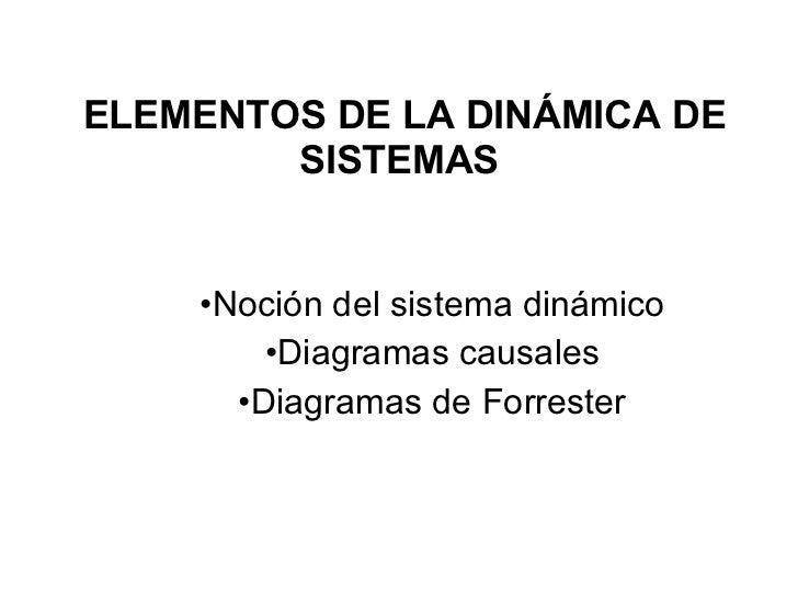 ELEMENTOS DE LA DINÁMICA DE SISTEMAS <ul><li>Noción del sistema dinámico </li></ul><ul><li>Diagramas causales </li></ul><u...