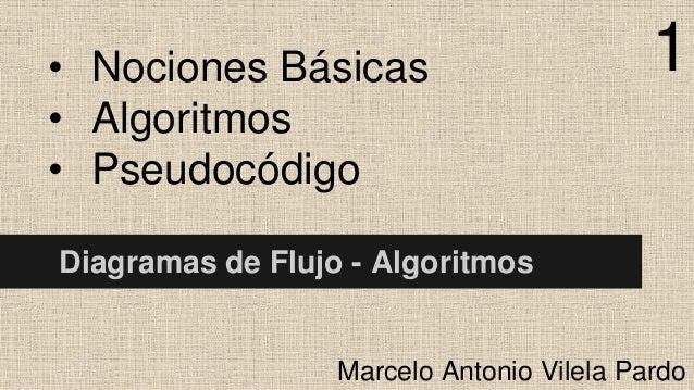 • Nociones Básicas • Algoritmos • Pseudocódigo  1  Diagramas de Flujo - Algoritmos  Marcelo Antonio Vilela Pardo