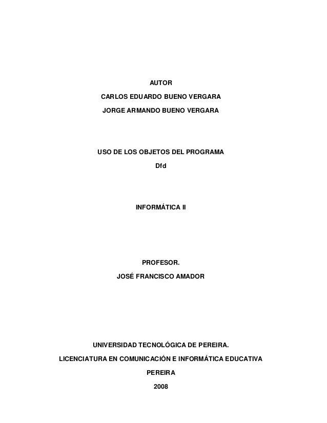 AUTOR  CARLOS EDUARDO BUENO VERGARA  JORGE ARMANDO BUENO VERGARA  USO DE LOS OBJETOS DEL PROGRAMA  Dfd  INFORMÁTICA II  PR...