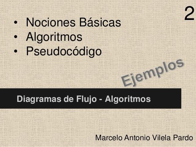 • Nociones Básicas • Algoritmos • Pseudocódigo  2  Diagramas de Flujo - Algoritmos  Marcelo Antonio Vilela Pardo