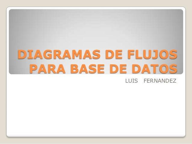 DIAGRAMAS DE FLUJOS PARA BASE DE DATOS            LUIS   FERNANDEZ