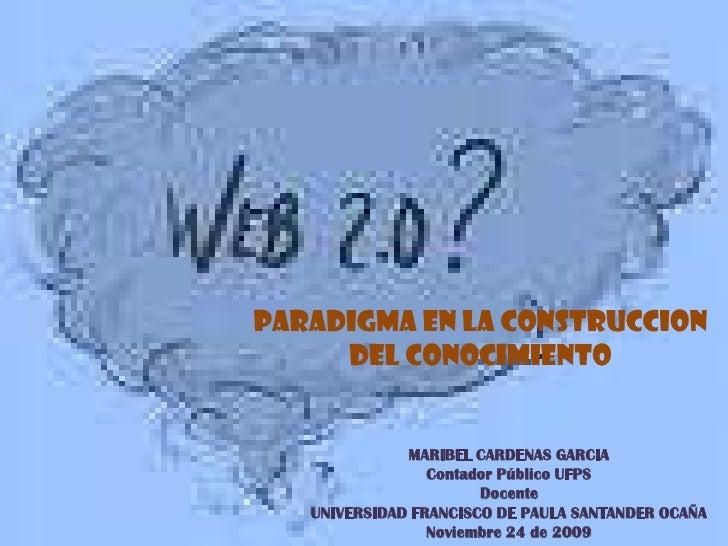 PARADIGMA EN LA CONSTRUCCION DEL CONOCIMIENTO<br />MARIBEL CARDENAS GARCIA<br />Contador Público UFPS<br />Docente <br />U...