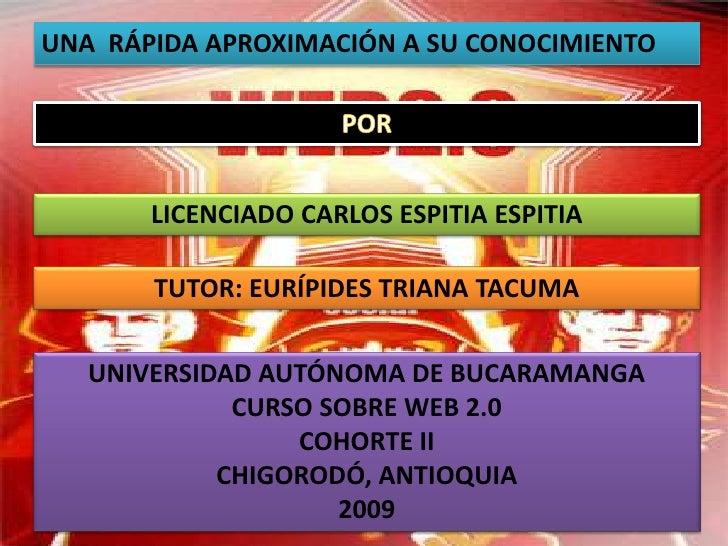 UNA  RÁPIDA APROXIMACIÓN A SU CONOCIMIENTO <br />POR<br />LICENCIADO CARLOS ESPITIA ESPITIA<br />TUTOR: EURÍPIDES TRIANA T...