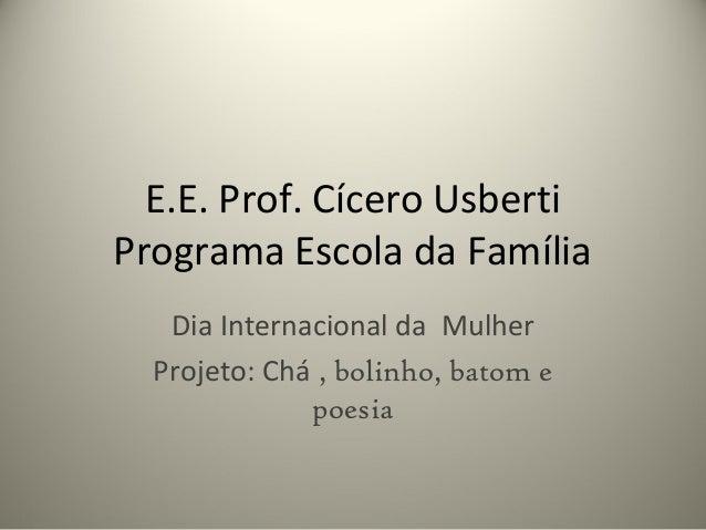 E.E. Prof. Cícero Usberti Programa Escola da Família Dia Internacional da Mulher Projeto: Chá , bolinho, batom e poesia