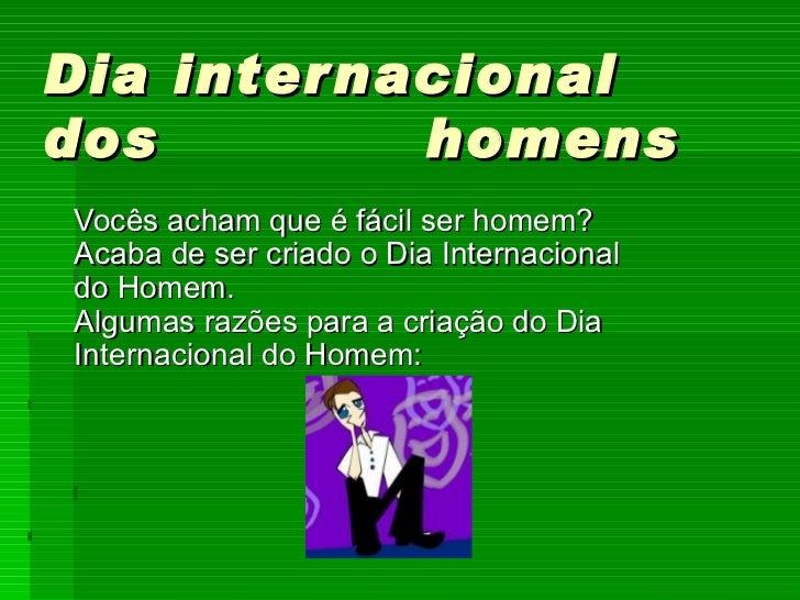 Dia internacional dos  homens    Vocês acham que é fácil ser homem? Acaba de ser criado o Dia Internacional do Homem. Alg...