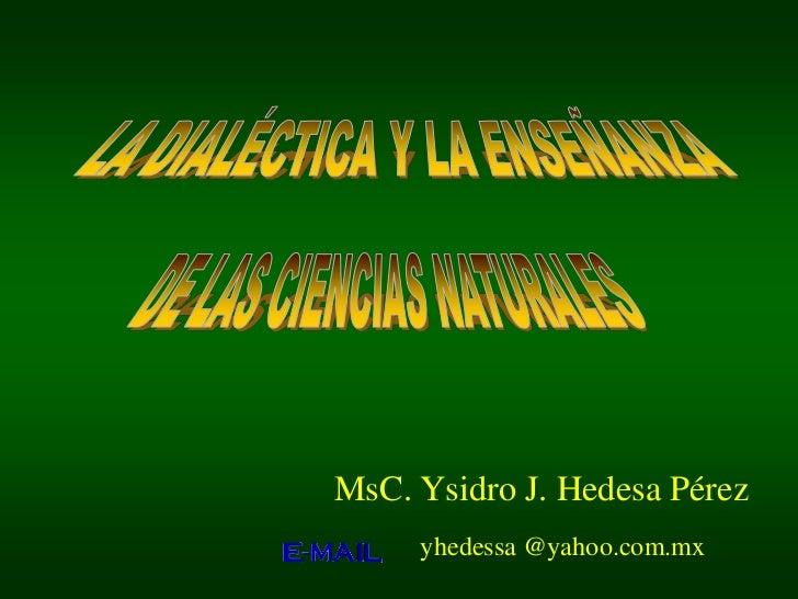 LA DIALÉCTICA Y LA ENSEÑANZA<br />DE LAS CIENCIAS NATURALES<br />MsC. Ysidro J. Hedesa Pérez<br />yhedessa @yahoo.com.mx<b...