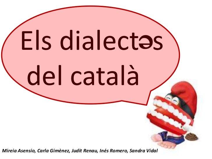 Els dialect s       del catalàMireia Asensio, Carla Gimènez, Judit Renau, Inés Romero, Sandra Vidal