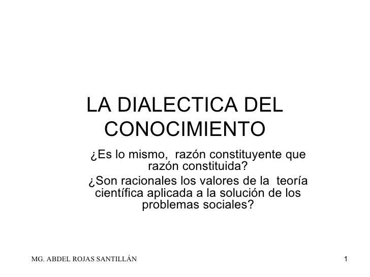 LA DIALECTICA DEL CONOCIMIENTO ¿Es lo mismo,  razón constituyente que razón constituida? ¿Son racionales los valores de la...