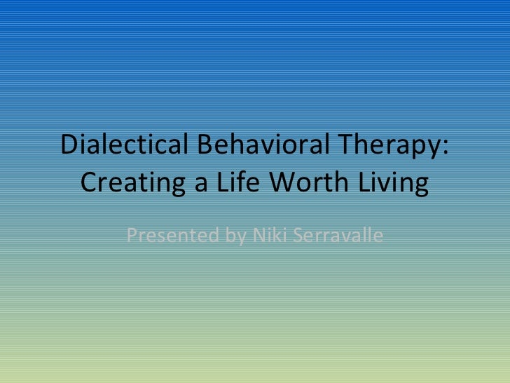 Dialectical Behavioral Therapy: Creating a Life Worth Living     Presented by Niki Serravalle