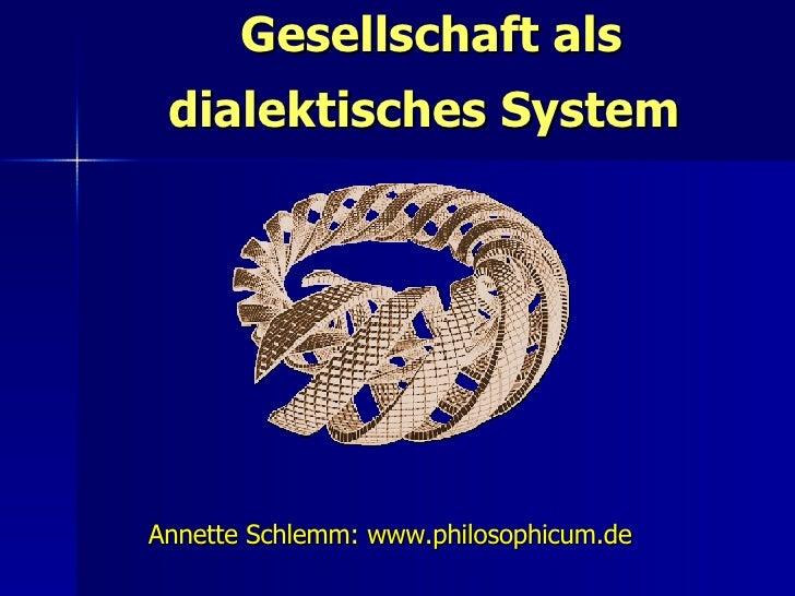 Gesellschaft als dialektisches System  Annette Schlemm: www.philosophicum.de