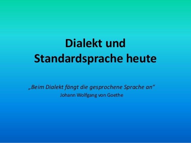 """Dialekt und  Standardsprache heute""""Beim Dialekt fängt die gesprochene Sprache an""""           Johann Wolfgang von Goethe"""