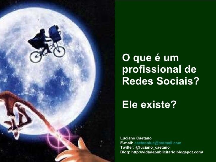 O que é um profissional de Redes Sociais?  Ele existe? Luciano Caetano E-mail:  [email_address] Twitter: @luciano_caetano ...